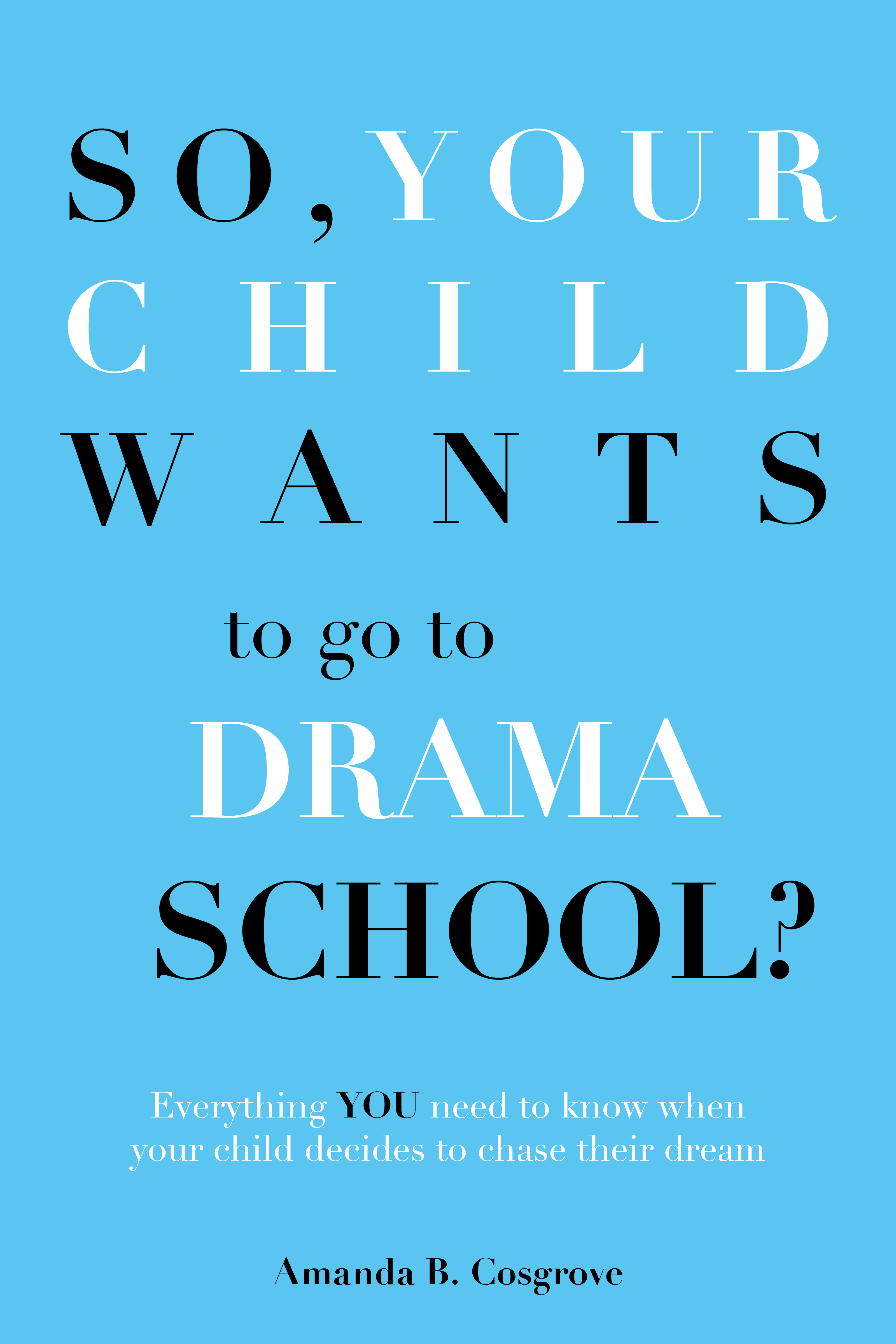 Book cover of So your child wants to go to drama school by Amanda b cosgrove